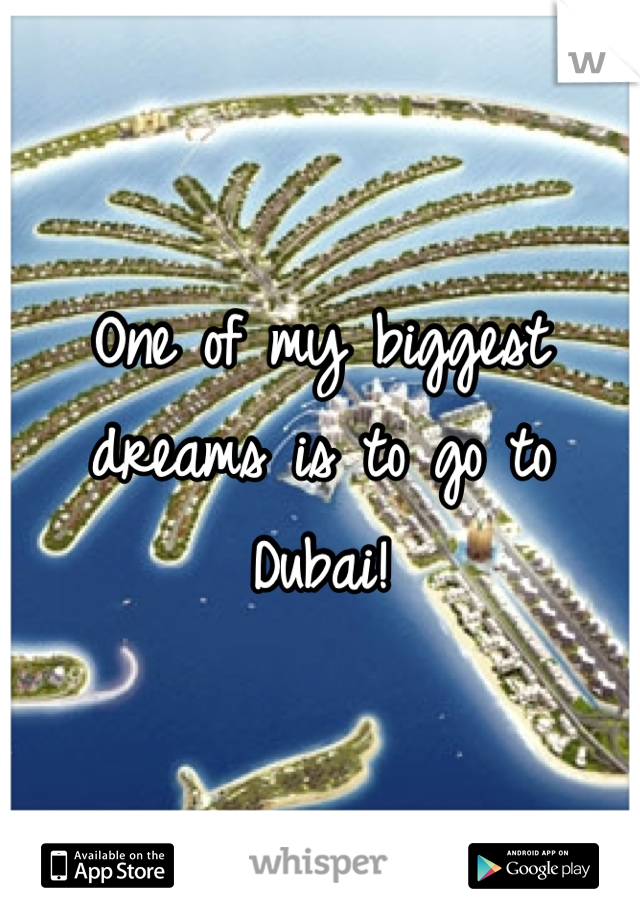 One of my biggest dreams is to go to Dubai!