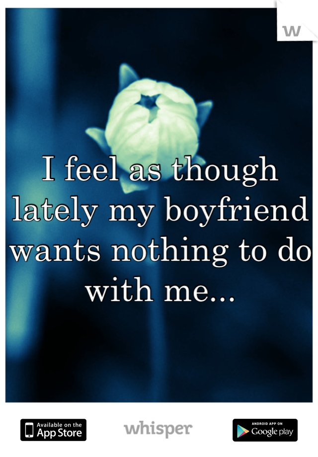 I feel as though lately my boyfriend wants nothing to do with me...