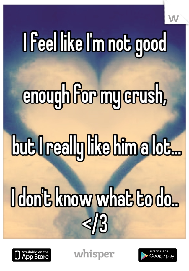 I feel like I'm not good   enough for my crush,   but I really like him a lot...   I don't know what to do.. </3