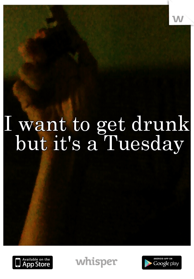 I want to get drunk but it's a Tuesday