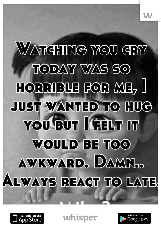 Watching you cry today was so horrible for me, I just wanted to hug you but I felt it would be too awkward. Damn.. Always react to late.