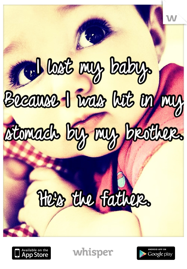 I lost my baby.  Because I was hit in my stomach by my brother.   He's the father.