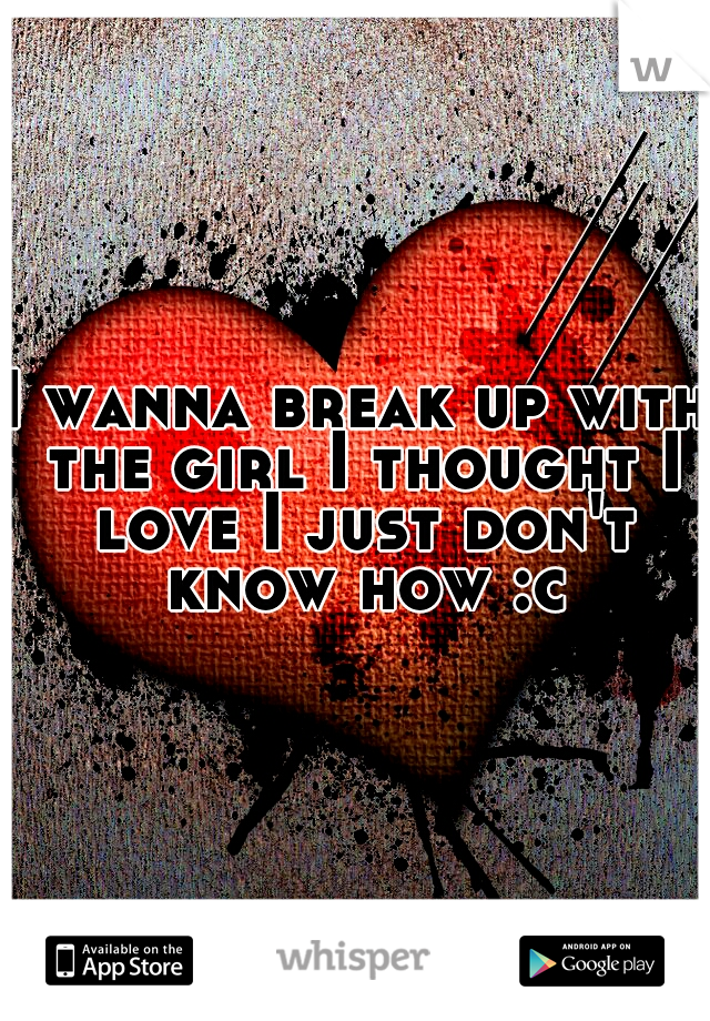 I wanna break up with the girl I thought I love I just don't know how :c
