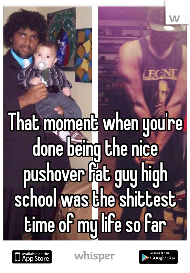 That moment when you're done being the nice pushover fat guy high school was the shittest time of my life so far