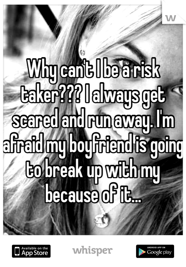 Why can't I be a risk taker??? I always get  scared and run away. I'm afraid my boyfriend is going to break up with my because of it...
