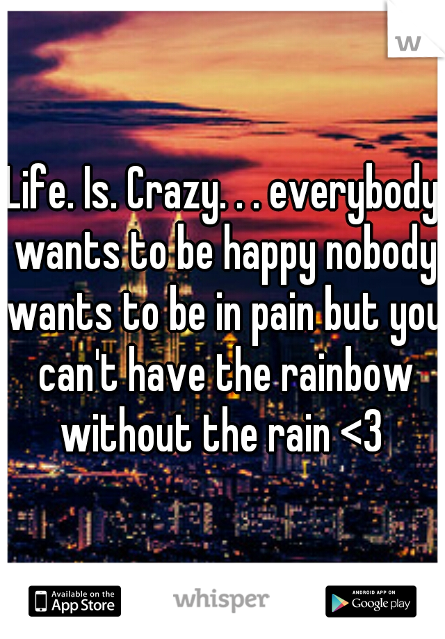 Life. Is. Crazy. . . everybody wants to be happy nobody wants to be in pain but you can't have the rainbow without the rain <3