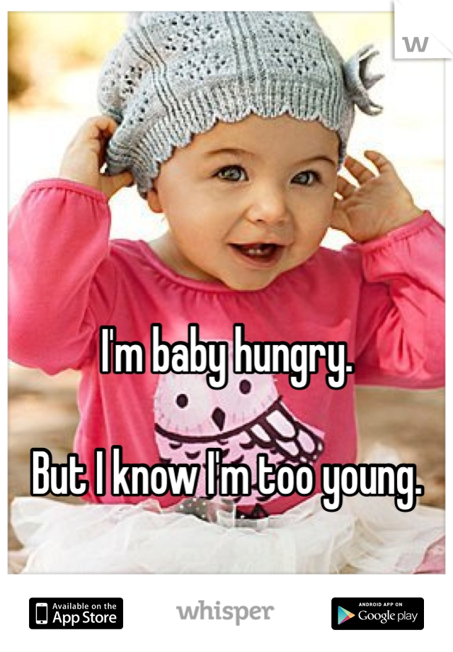 I'm baby hungry.  But I know I'm too young.