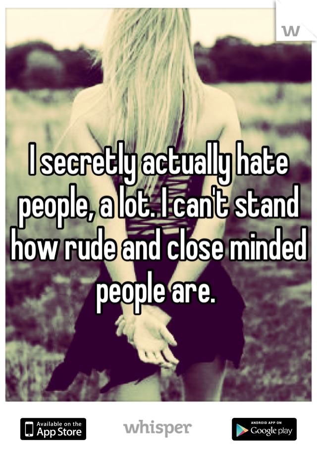 I secretly actually hate people, a lot. I can't stand how rude and close minded people are.