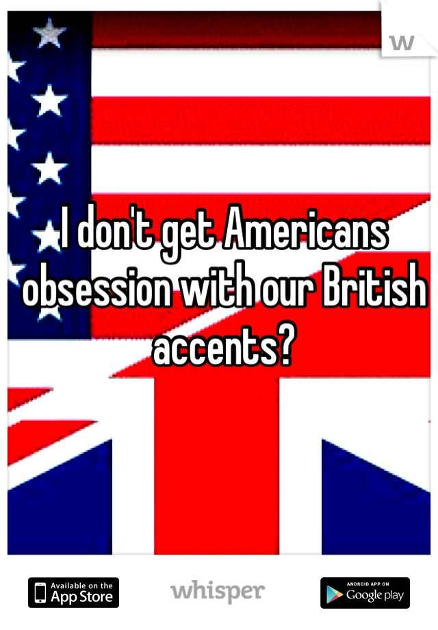 I don't get Americans obsession with our British accents?
