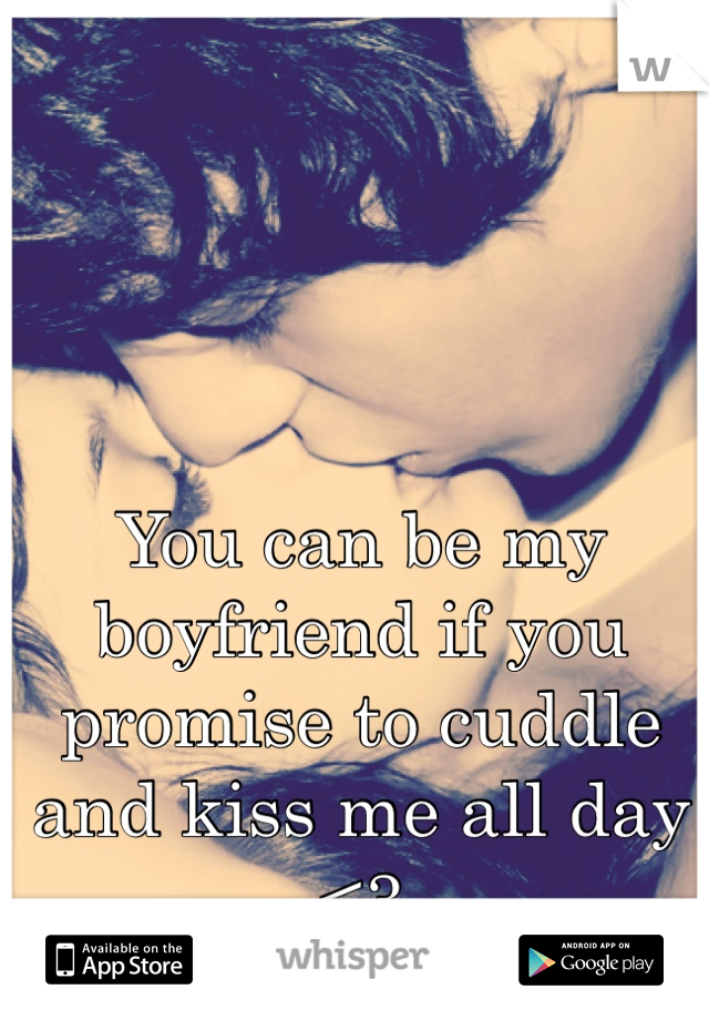 You can be my boyfriend if you promise to cuddle and kiss me all day <3