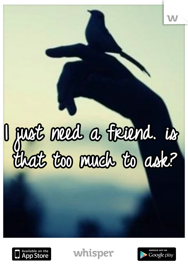 I just need a friend. is that too much to ask?