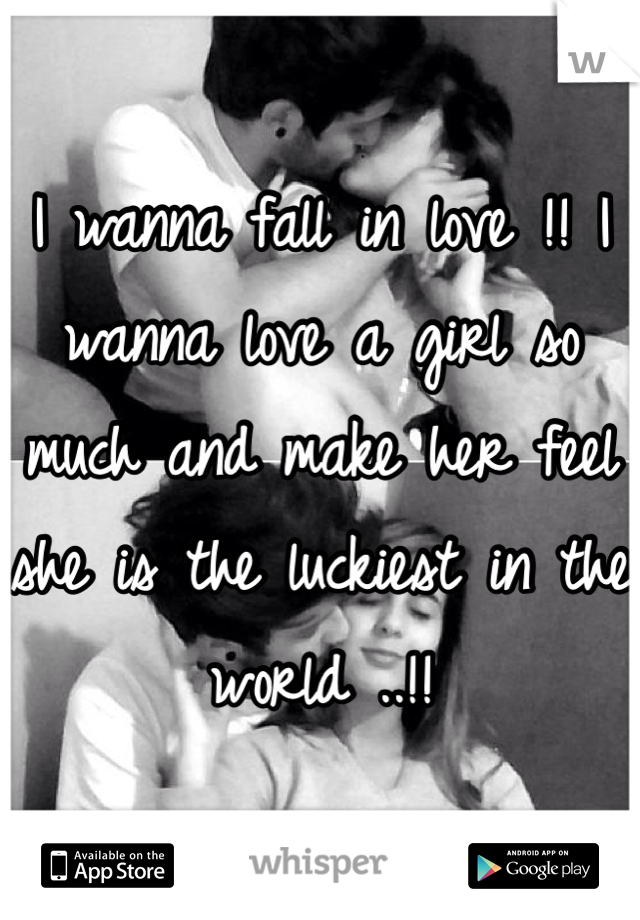 I wanna fall in love !! I wanna love a girl so much and make her feel she is the luckiest in the world ..!!