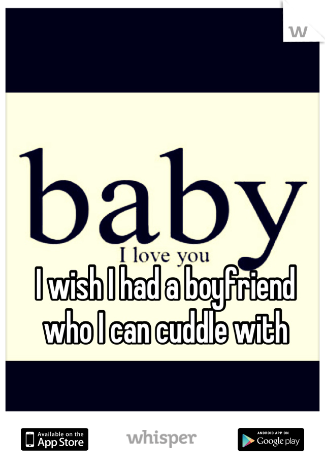 I wish I had a boyfriend who I can cuddle with