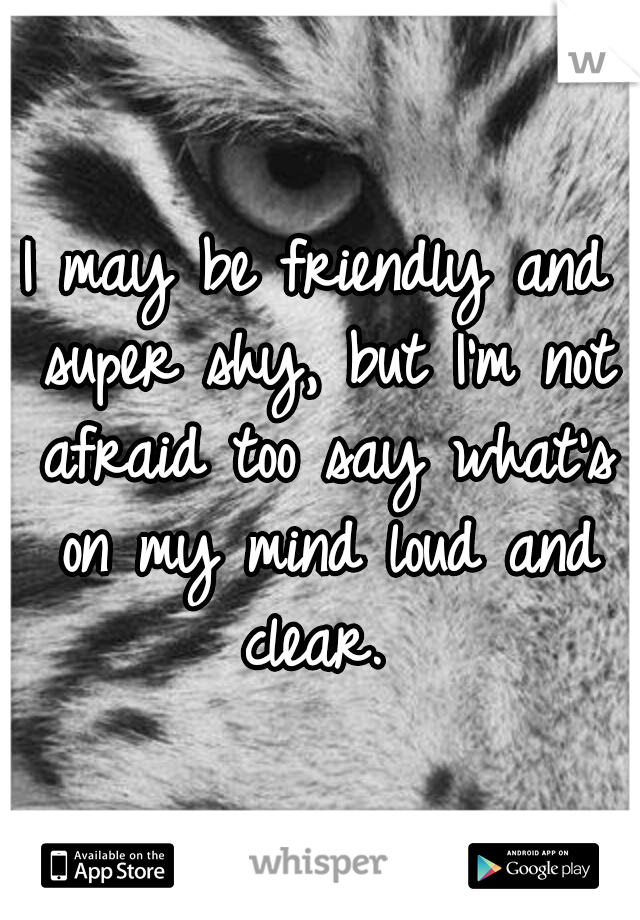 I may be friendly and super shy, but I'm not afraid too say what's on my mind loud and clear.