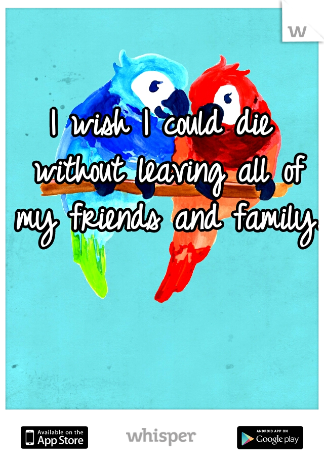 I wish I could die without leaving all of my friends and family.