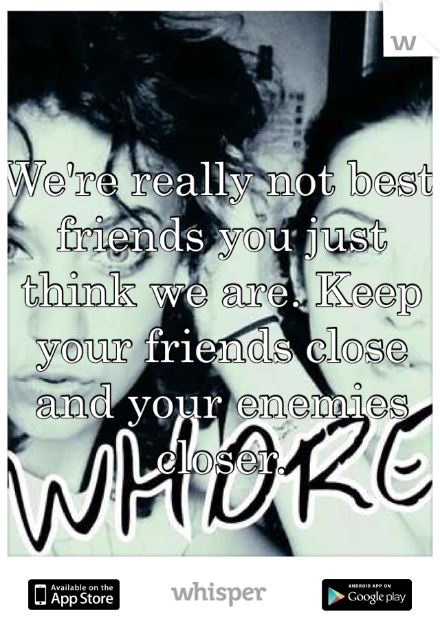 We're really not best friends you just think we are. Keep your friends close and your enemies closer.
