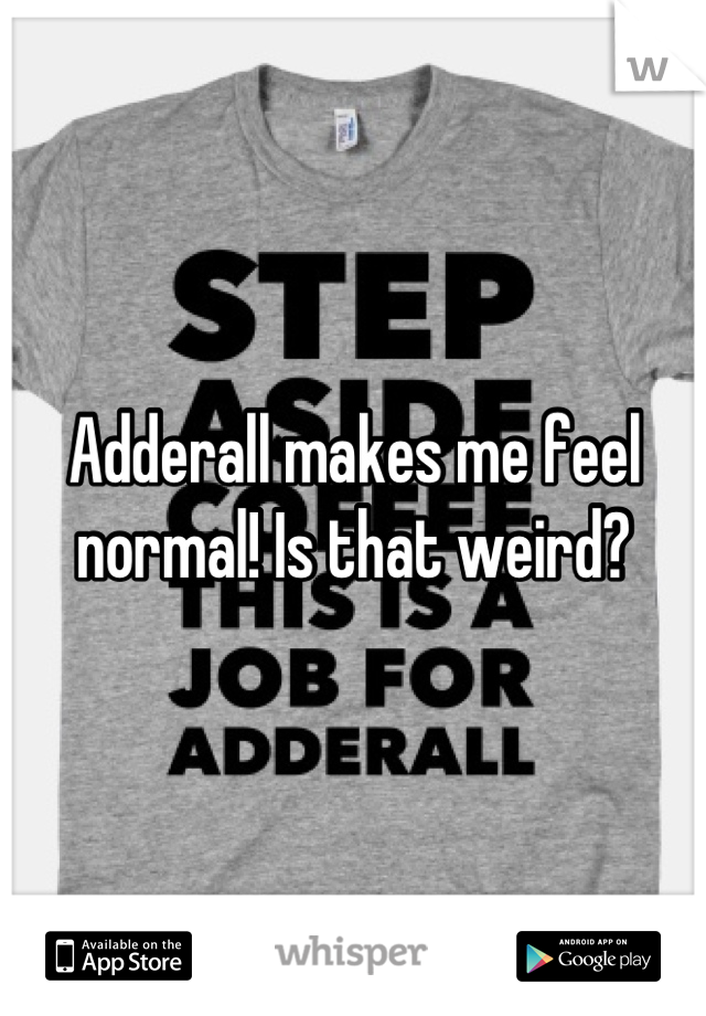 Adderall makes me feel normal! Is that weird?