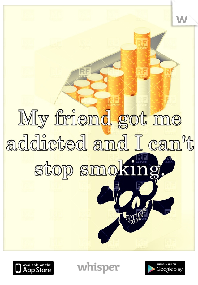 My friend got me addicted and I can't stop smoking.