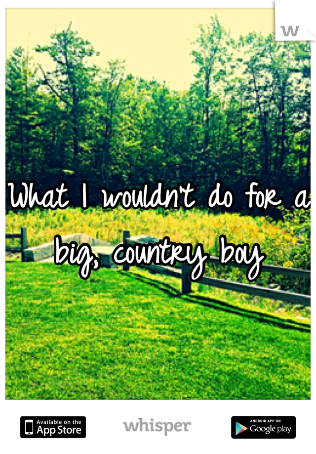 What I wouldn't do for a big, country boy