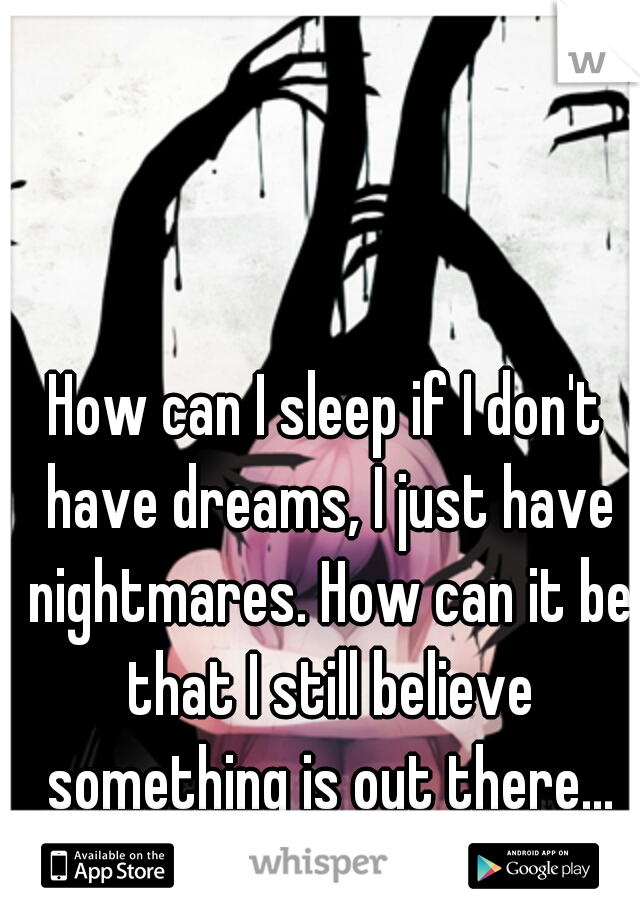 How can I sleep if I don't have dreams, I just have nightmares. How can it be that I still believe something is out there...