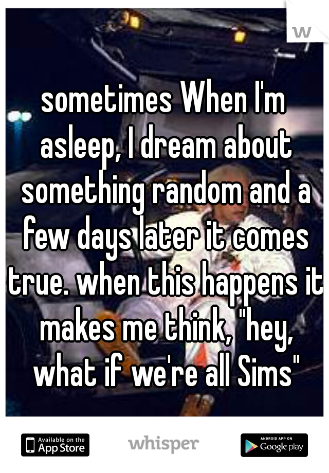 "sometimes When I'm asleep, I dream about something random and a few days later it comes true. when this happens it makes me think, ""hey, what if we're all Sims"""