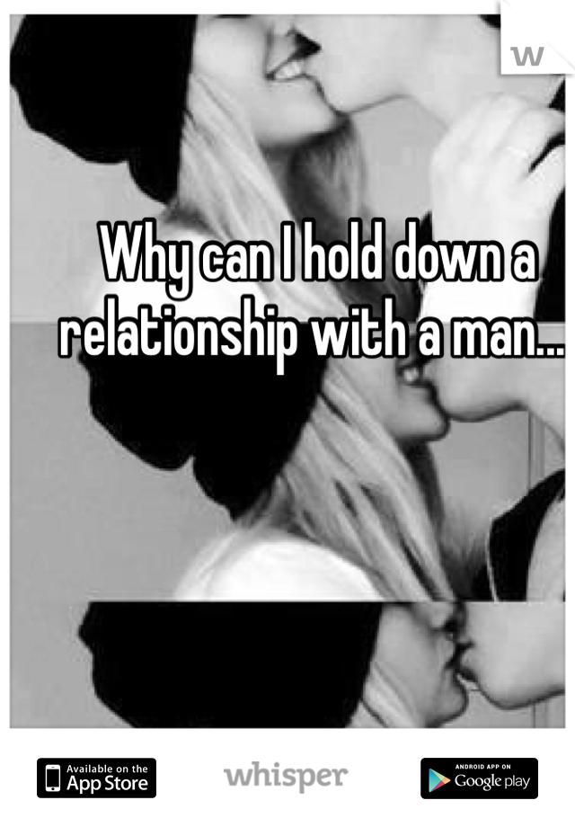 Why can I hold down a relationship with a man....