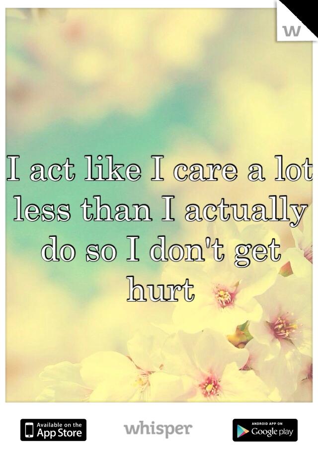 I act like I care a lot less than I actually do so I don't get hurt