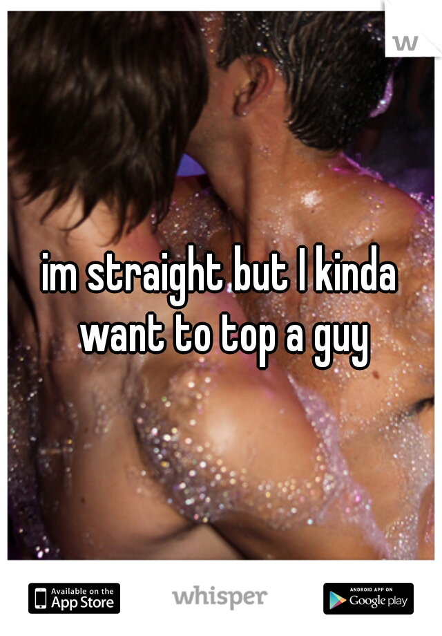 im straight but I kinda want to top a guy