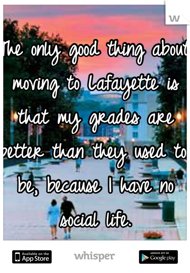 The only good thing about moving to Lafayette is that my grades are better than they used to be, because I have no social life.