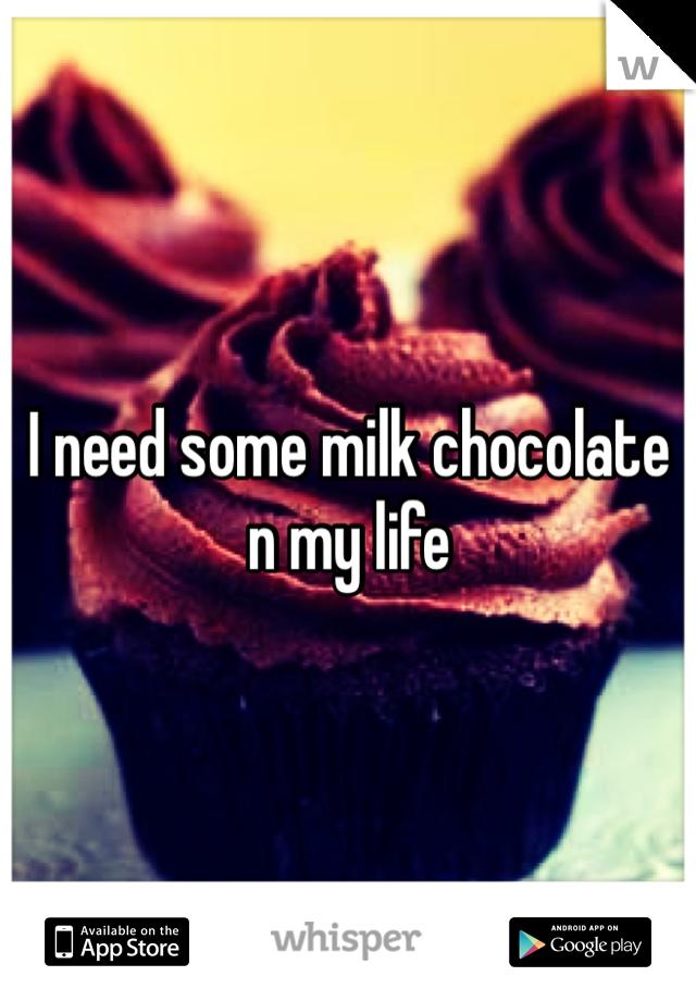 I need some milk chocolate n my life