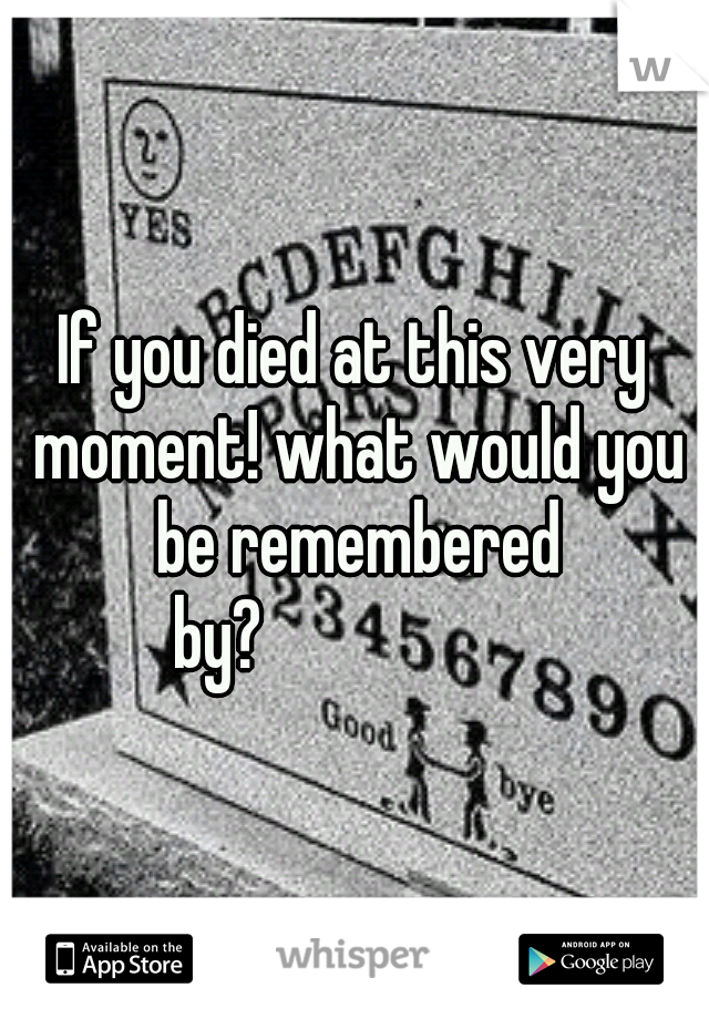 If you died at this very moment! what would you be remembered by?