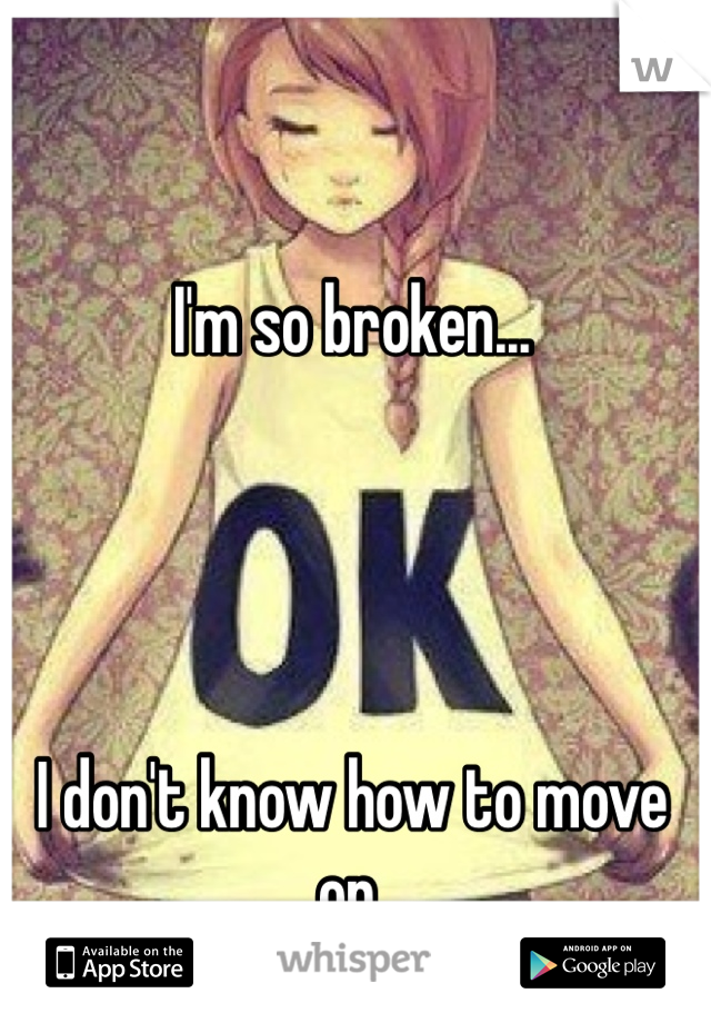 I'm so broken...     I don't know how to move on.