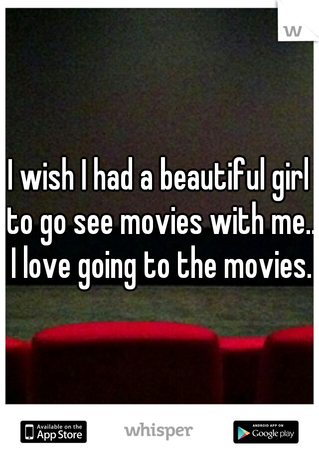 I wish I had a beautiful girl to go see movies with me.. I love going to the movies.