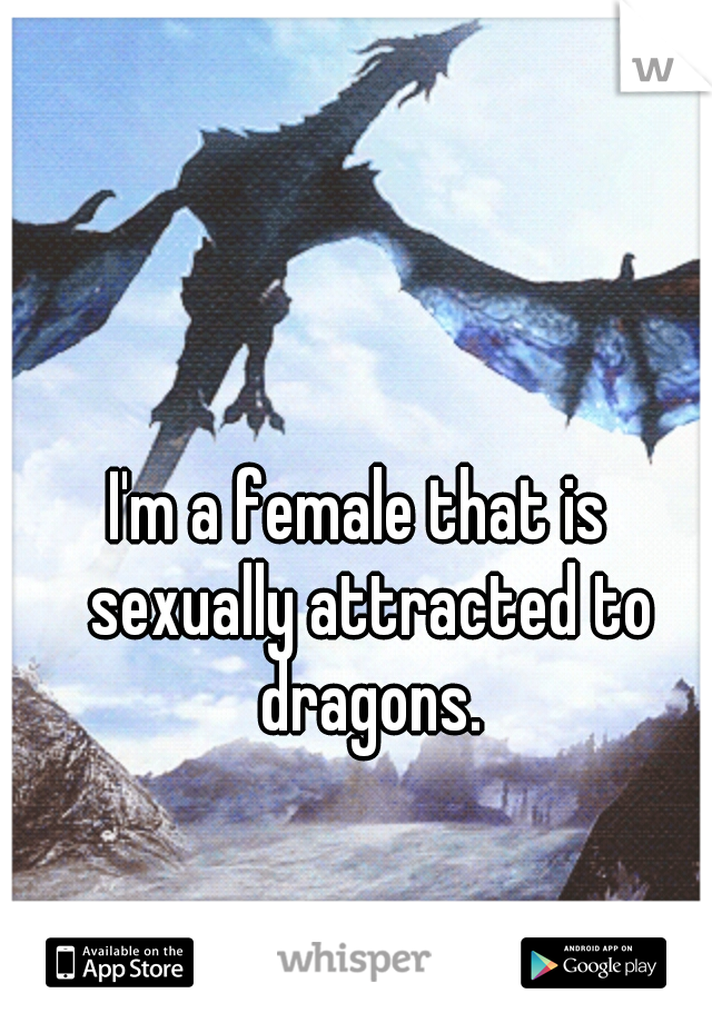 I'm a female that is  sexually attracted to dragons.