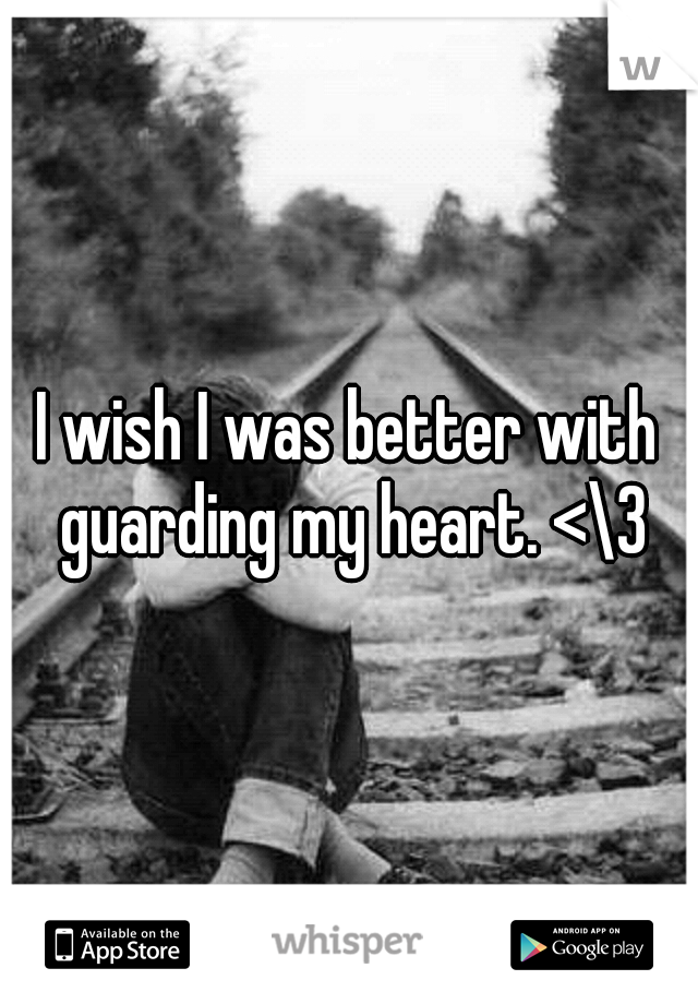 I wish I was better with guarding my heart. <\3
