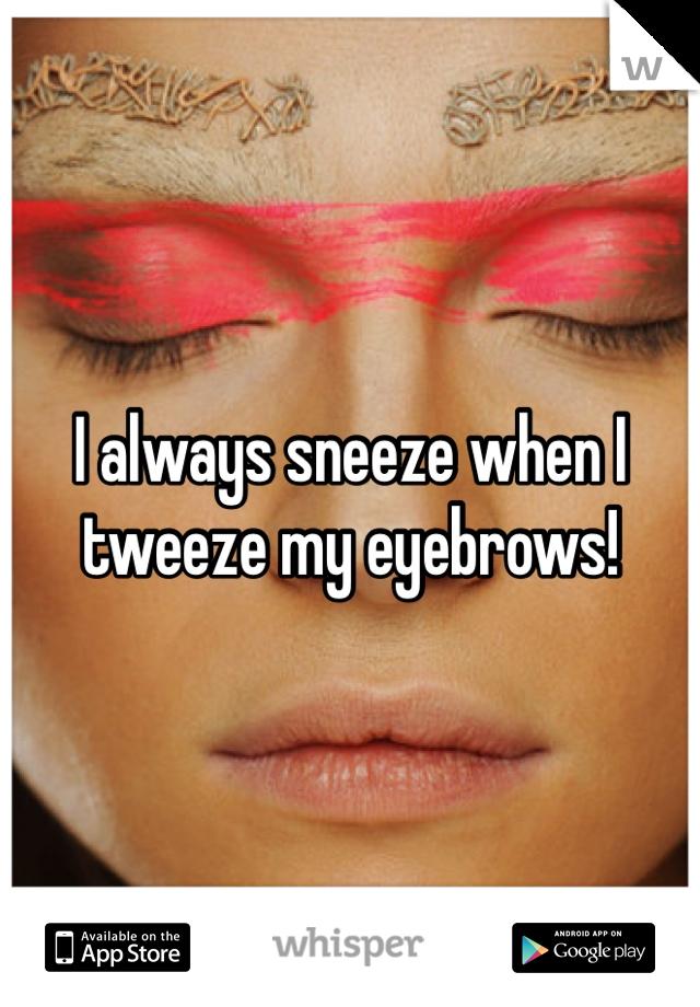 I always sneeze when I tweeze my eyebrows!