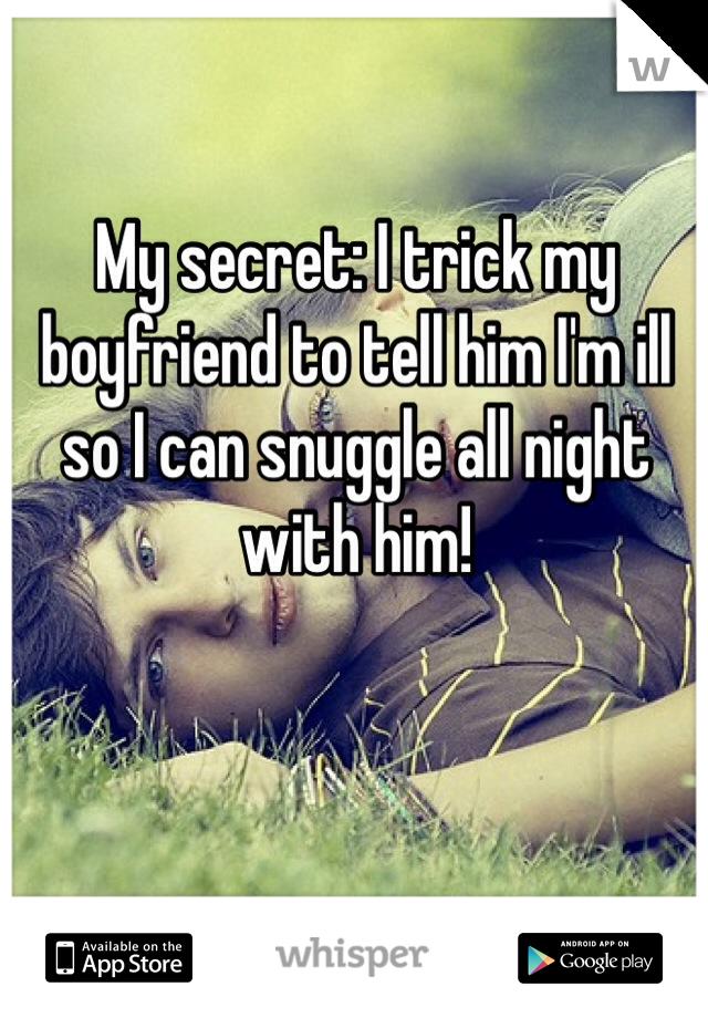 My secret: I trick my boyfriend to tell him I'm ill so I can snuggle all night with him!