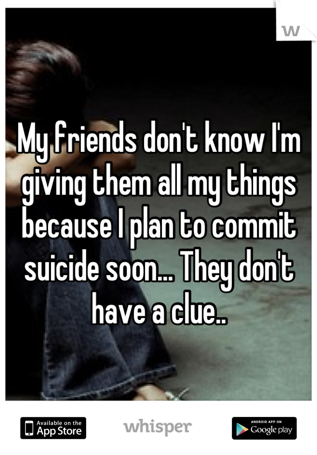 My friends don't know I'm giving them all my things because I plan to commit suicide soon... They don't have a clue..