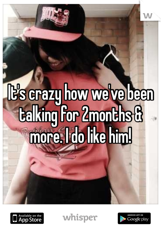 It's crazy how we've been talking for 2months & more. I do like him!
