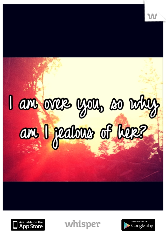 I am over you, so why am I jealous of her?