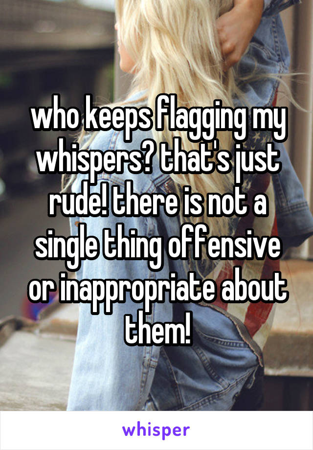 who keeps flagging my whispers? that's just rude! there is not a single thing offensive or inappropriate about them!