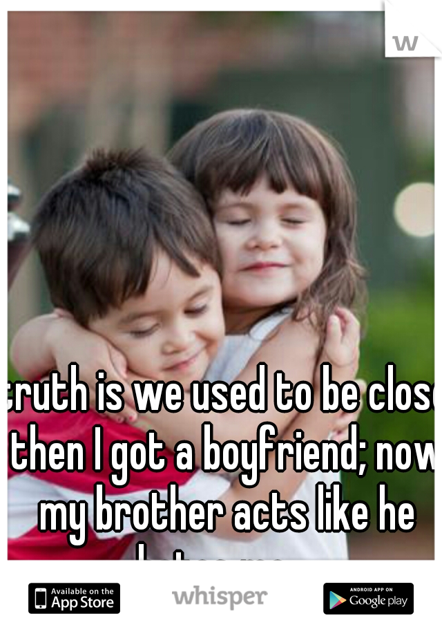 truth is we used to be close then I got a boyfriend; now my brother acts like he hates me....