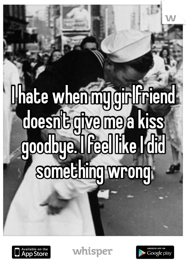 I hate when my girlfriend doesn't give me a kiss goodbye. I feel like I did something wrong