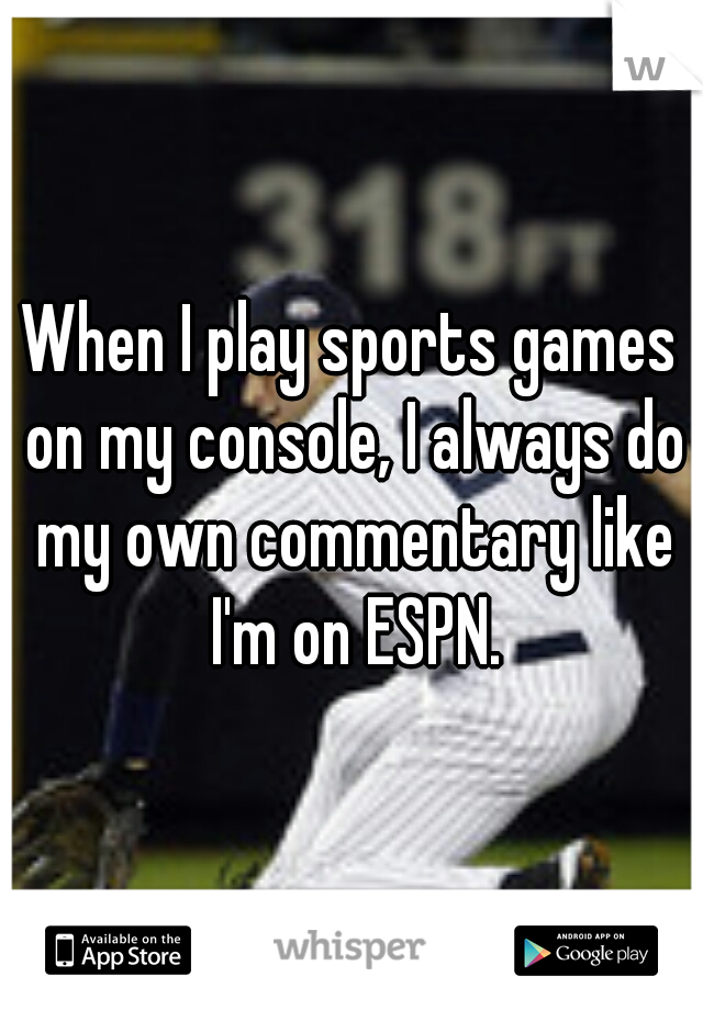 When I play sports games on my console, I always do my own commentary like I'm on ESPN.