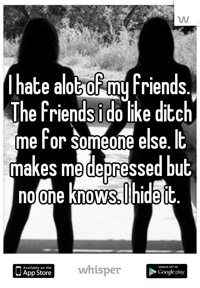 I hate alot of my friends. The friends i do like ditch me for someone else. It makes me depressed but no one knows. I hide it.