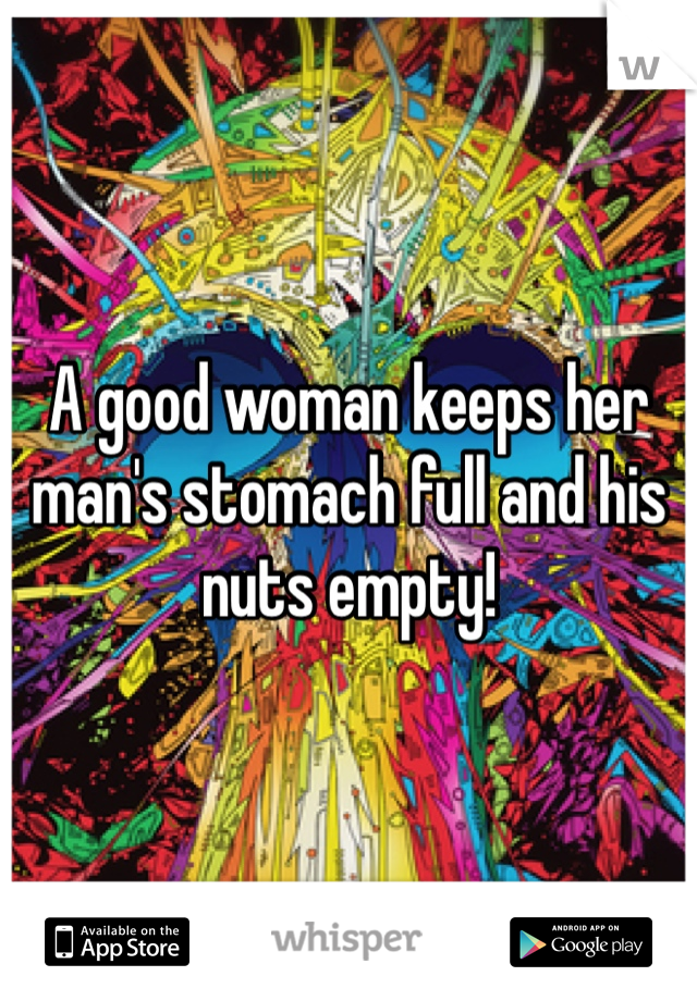 A good woman keeps her man's stomach full and his nuts empty!