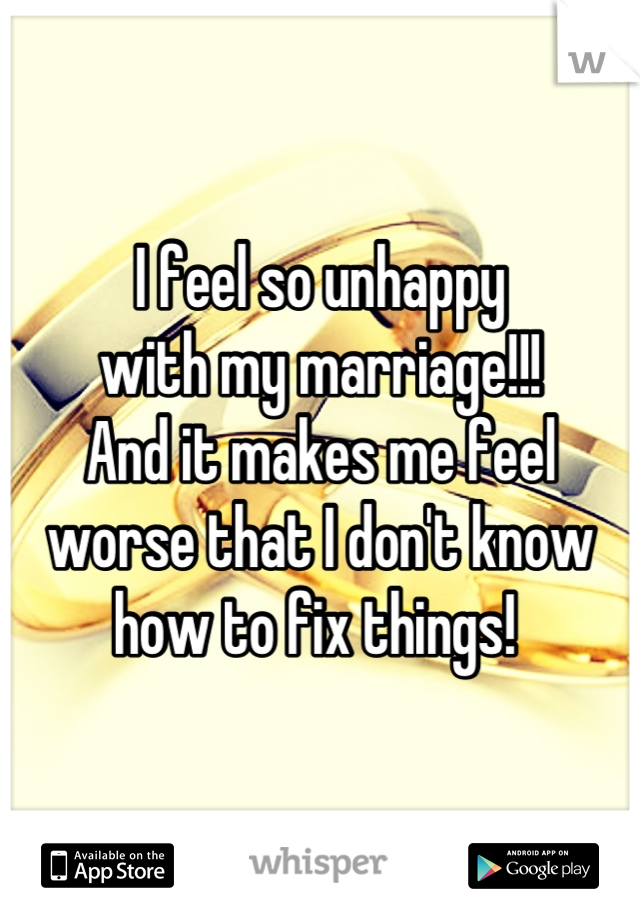 I feel so unhappy  with my marriage!!!  And it makes me feel  worse that I don't know  how to fix things!
