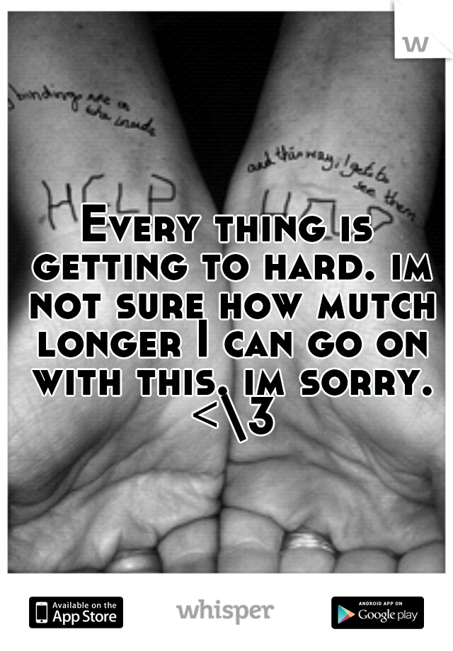 Every thing is getting to hard. im not sure how mutch longer I can go on with this. im sorry. <\3