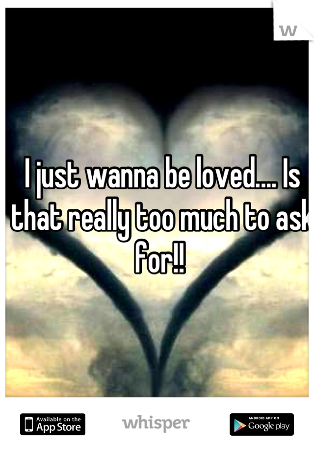 I just wanna be loved.... Is that really too much to ask for!!