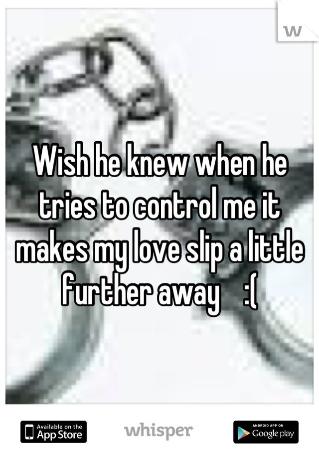 Wish he knew when he tries to control me it makes my love slip a little further away    :(